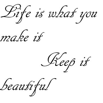 Life is what you make it Keep it Beautiful by LexieDesings