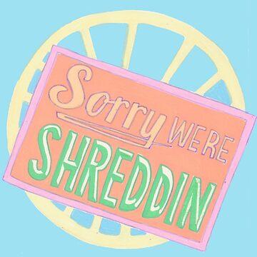Sorry We're Shreddin' by lmtweet