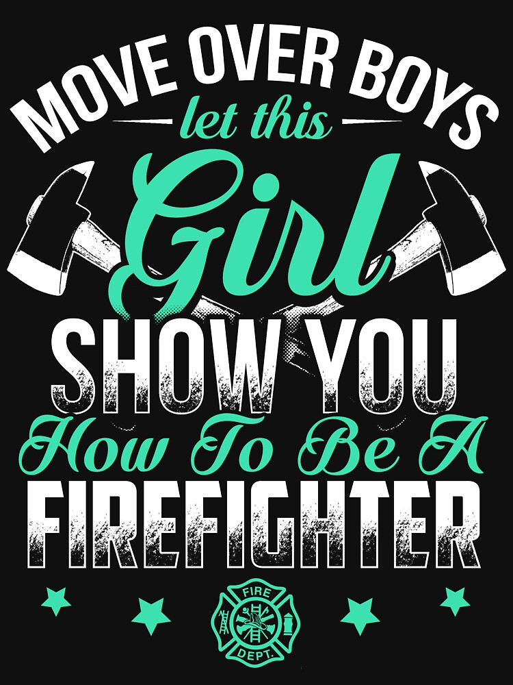 MOVE OVER BOYS LET THIS GIRL FIREFIGHTER by todayshirt