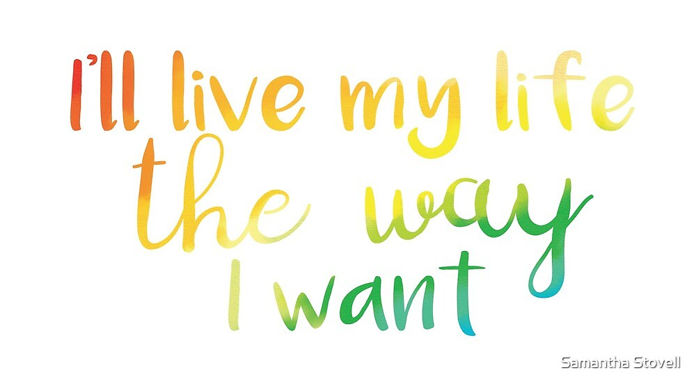 I'll live my life the way I want to - self respect - self worth by Samantha Stovell