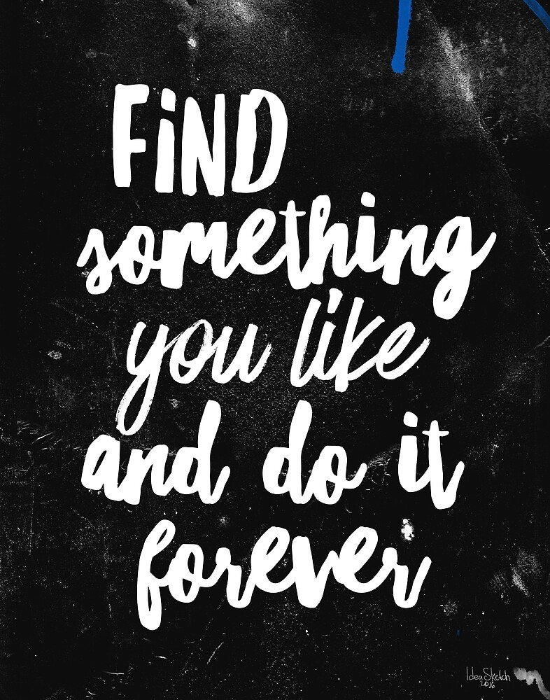Find something you loke and do it forever by Books & Flights