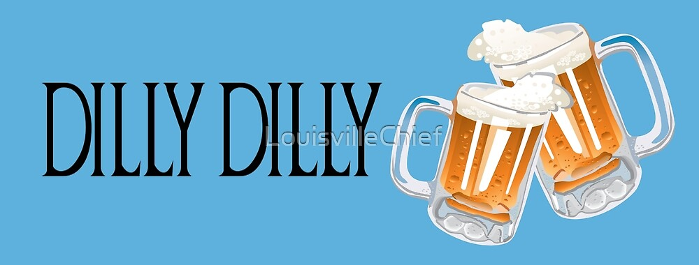 Dilly Dilly Cheers by LouisvilleChief