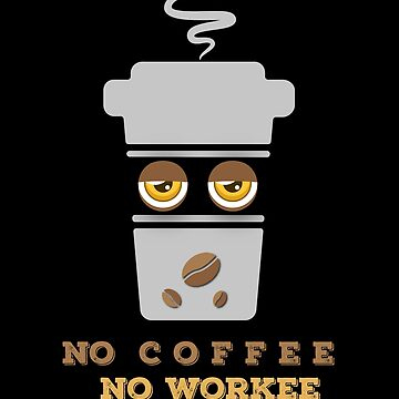 No Coffee Not Workee by RoccoDesign