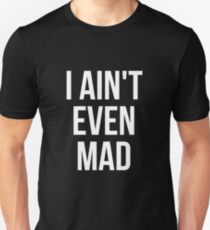 I aint even mad Unisex T-Shirt