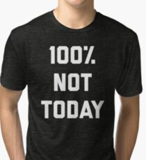 100% Not Today Funny Quote Tri-blend T-Shirt