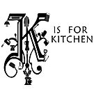 K is for Kitchen by EisForEscoffier