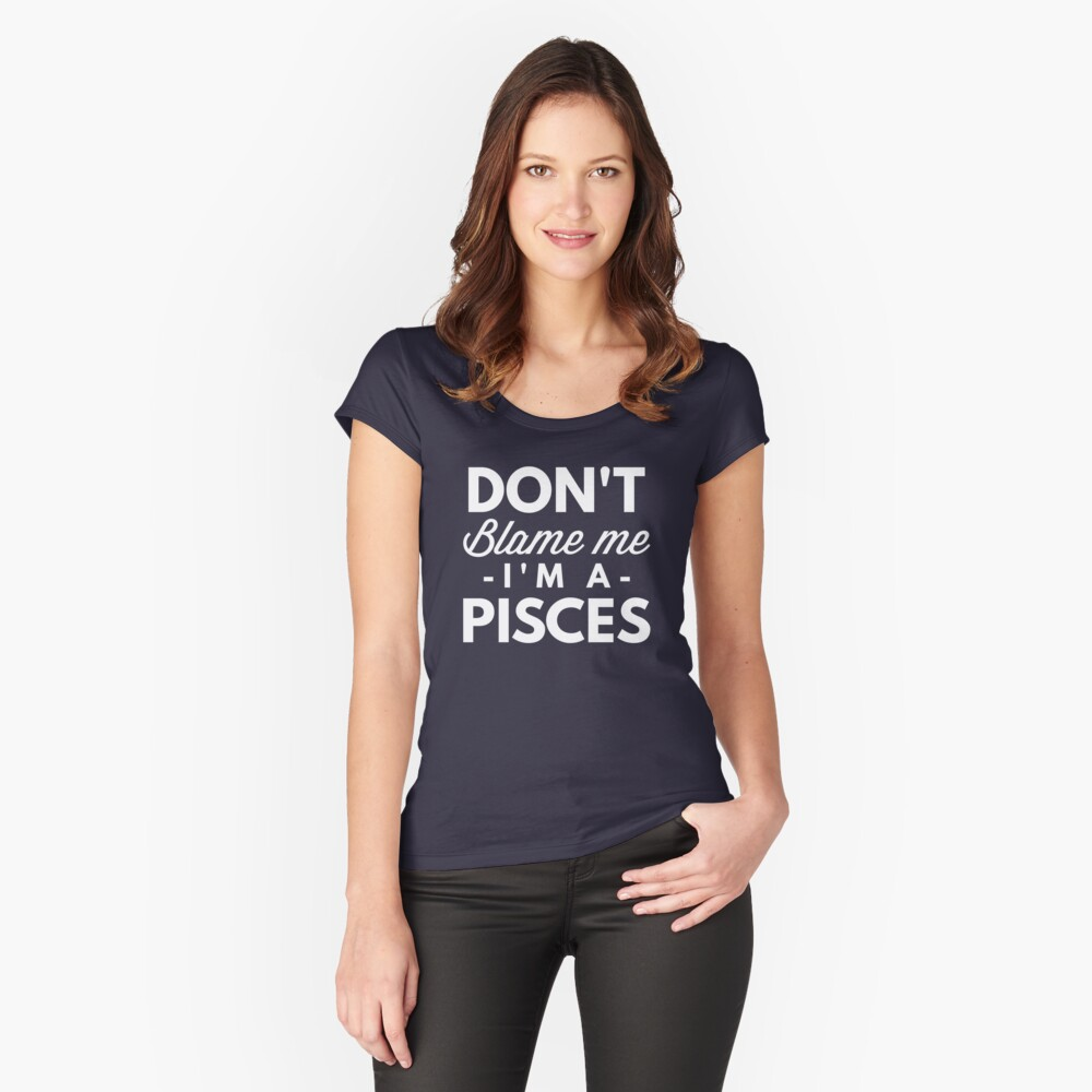 Don't blame me I'm a Pisces Women's Fitted Scoop T-Shirt Front