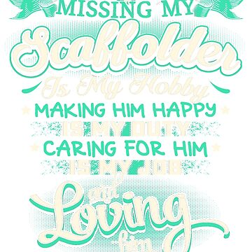 MISSING MY SCAFFOLDER LOVING IS MY LIFE by todayshirt