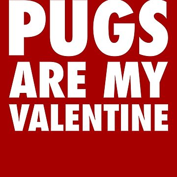 Pugs Are My Valentine - White by anthonymzubia