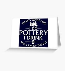 That's What I Do I Do Pottery I Drink And I Know Things Greeting Card