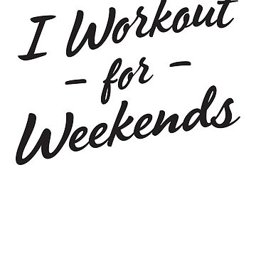 I Workout For Weekends by sportsfan