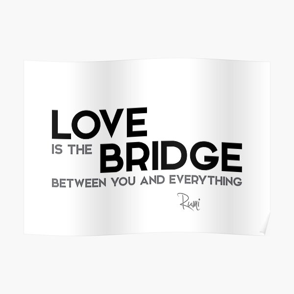 love is the bridge between you and everything - rumi Poster