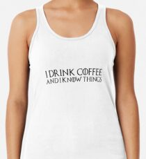 Game of Thrones - I drink and I know things, Tyrion, Coffee lovers, Tea, Drinking, Drunk, Wisdom, Wise Man Racerback Tank Top