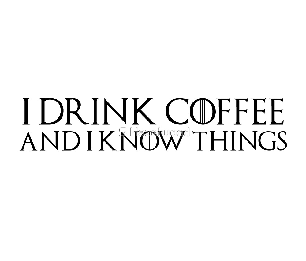 Game of Thrones - I drink and I know things, Tyrion, Coffee lovers, Tea, Drinking, Drunk, Wisdom, Wise Man by earthengoods
