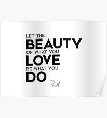 let the beauty of what you love be what you do - rumi Poster