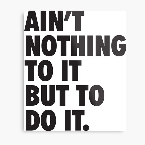 Ain't Nothing To It But To Do It Metal Print