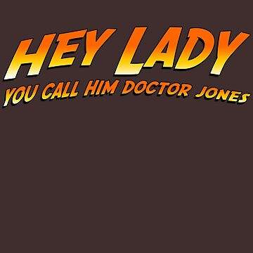 Hey Lady! You call him Doctor Jones! by Abili-Tees