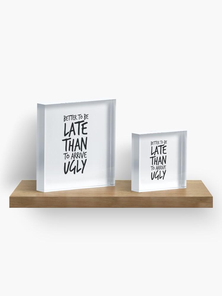 Alternative Ansicht von Besser spät zu sein als hässlich ankommen - Cool & Funny inspirierende Angebot - Geschenk für Frau, Freundin, Mama - Geschenk für sie Acrylblock