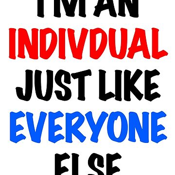 I'm An Individual Just Like Everyone Else by Dirt410