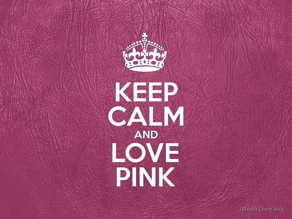 """Keep Calm and Love Pink - Pink Leather"" by sitnica ..."