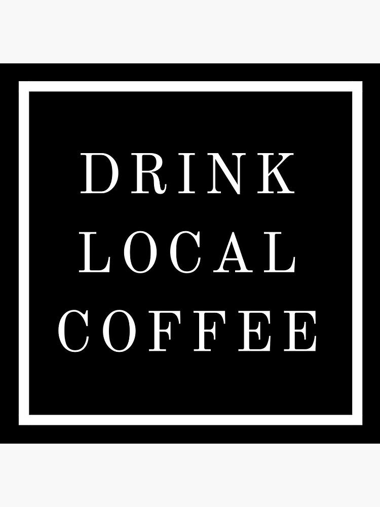 DRINK LOCAL COFFEE by espitzley12