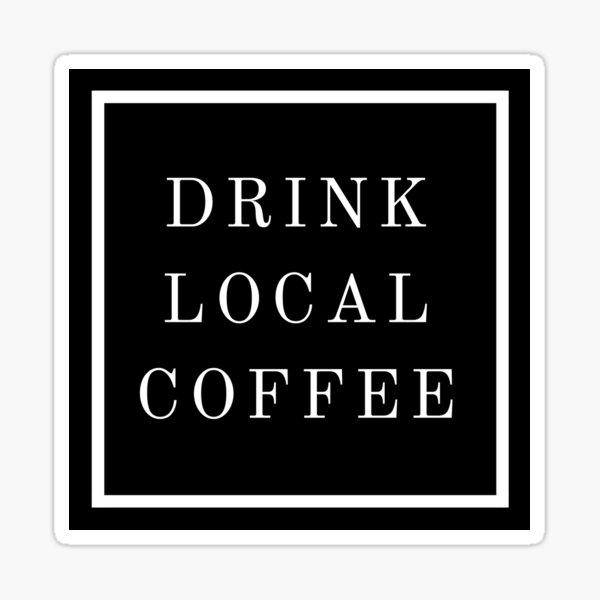 DRINK LOCAL COFFEE Sticker