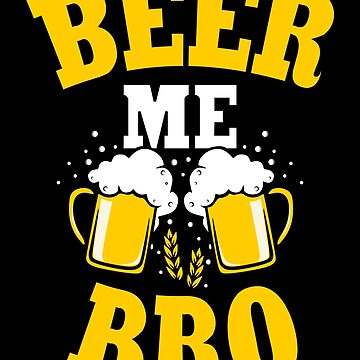 Beer Me Bro Graphic Beer Lover Gift by LazyGreyBear