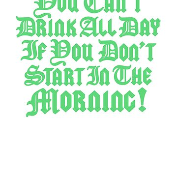 You Cant Drink All Day If You Don't Start In The Morning - St Patricks Day 2018 Tshirt, St Patty Day, St Paddys Day, Green Clover, Green Shamrock, Irish Pride by Teekittykitty