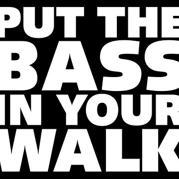 Put the Bass in Your Walk. by FittedBlackTee