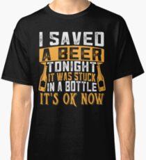 Saved Beer Tonight Stuck Bottle Ok now Classic T-Shirt