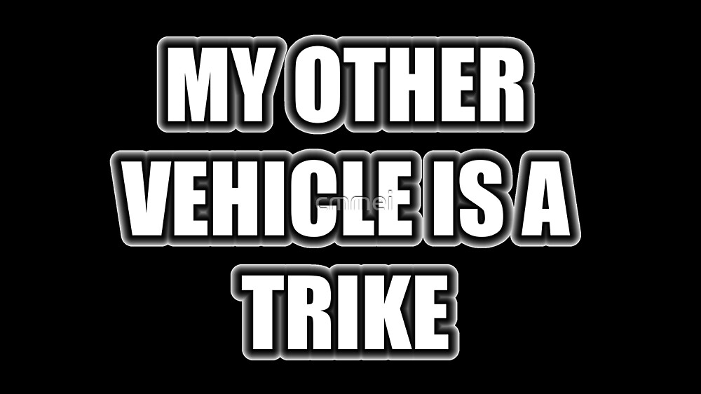 My Other Vehicle Is A Trike by cmmei