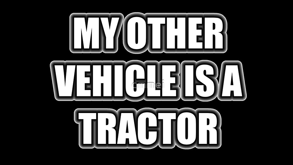 My Other Vehicle Is A Tractor by cmmei
