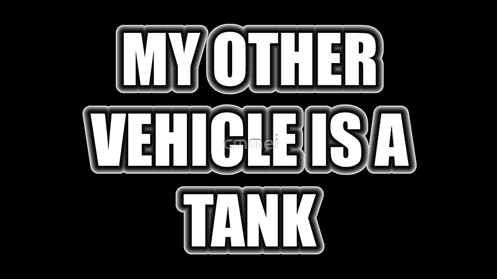 My Other Vehicle Is A Tank by cmmei