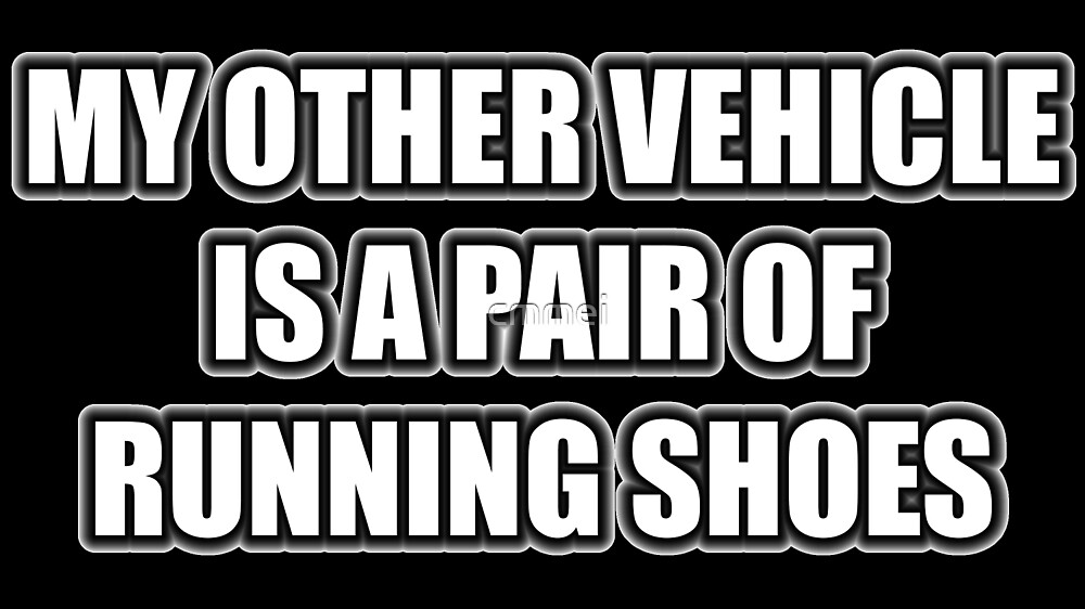 My Other Vehicle Is A Pair Of Running Shoes by cmmei