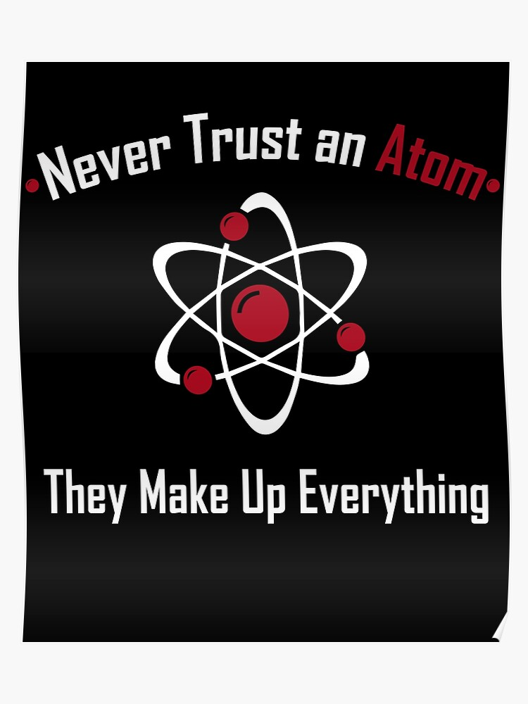 733aece31 Never Trust An Atom They Make Up Everything Science Lover