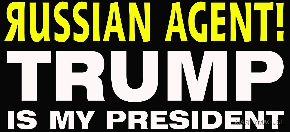 RUSSIAN AGENT TRUMP IS MY PRESIDENT by MARTYMAGUS1