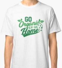 Go Organic Or Go Home Ideal For Organic Food Lovers  Classic T-Shirt