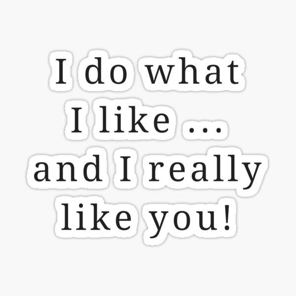 I do what I like, and I really like you! Sticker