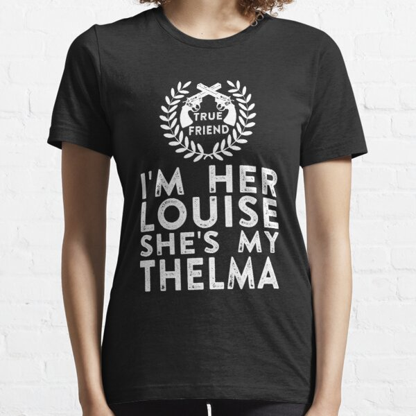 I'm Her Louise She's My Thelma - Thelma and Louise Essential T-Shirt