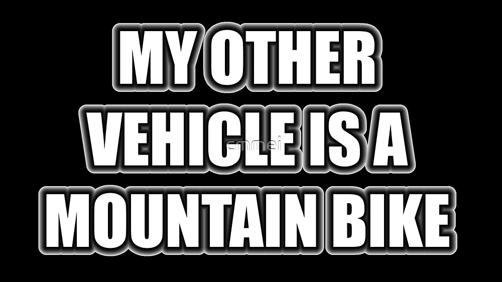My Other Vehicle Is A Mountain Bike by cmmei
