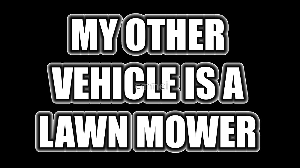 My Other Vehicle Is A Lawn Mower by cmmei