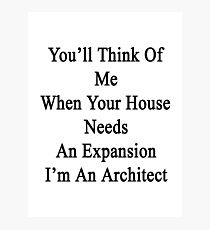 You'll Think Of Me When Your House Needs An Expansion I'm An Architect  Photographic Print