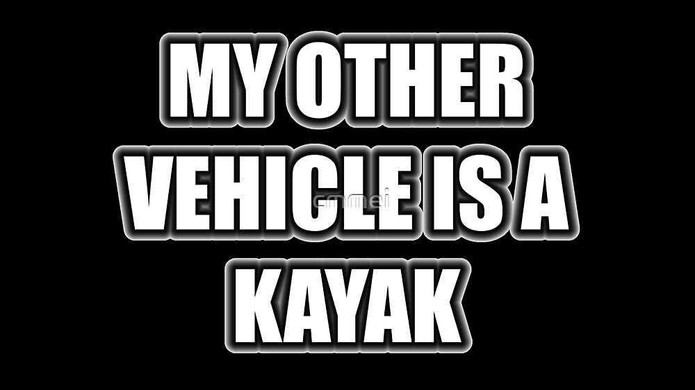 My Other Vehicle Is A Kayak by cmmei