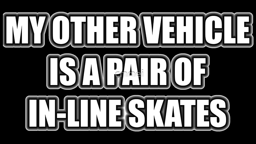 My Other Vehicle Is A Pair Of In-Line Skates by cmmei