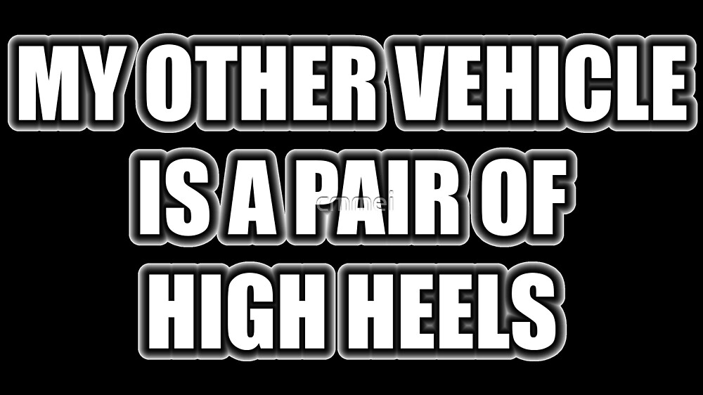My Other Vehicle Is A Pair Of High Heels by cmmei