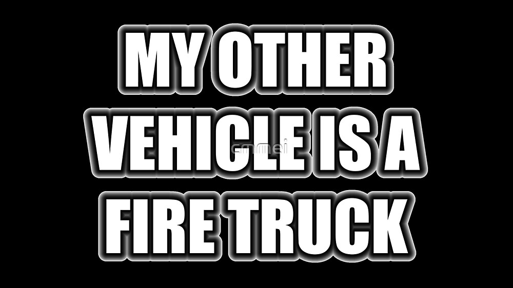 My Other Vehicle Is A Fire Truck by cmmei