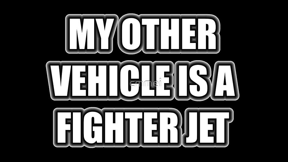 My Other Vehicle Is A Fighter Jet by cmmei