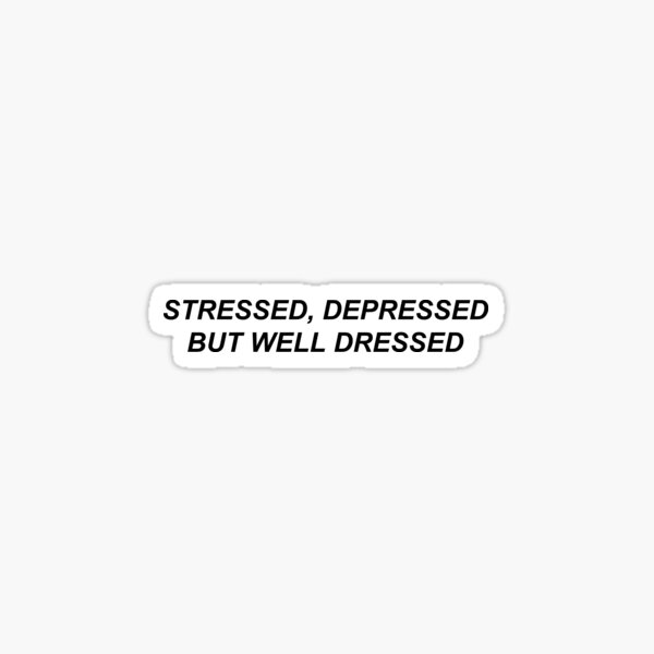 stressed, depressed, but well dressed Sticker