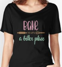 Bake The World A Better Place Women's Relaxed Fit T-Shirt