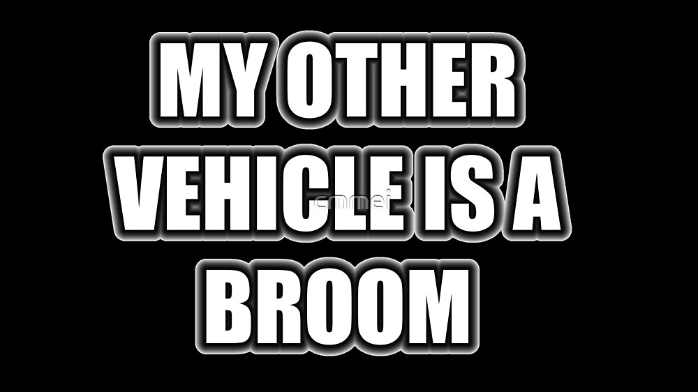 My Other Vehicle Is A Broom by cmmei
